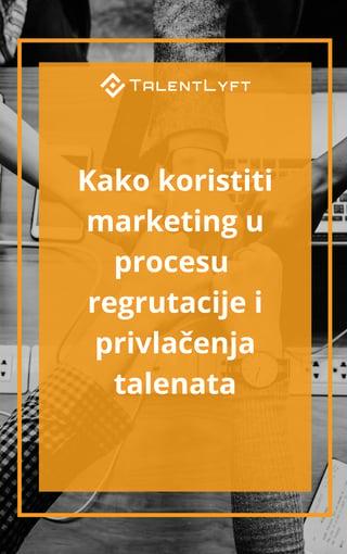 Kako koristiti marketing u procesu regrutacije i privlačenja talenta.jpg